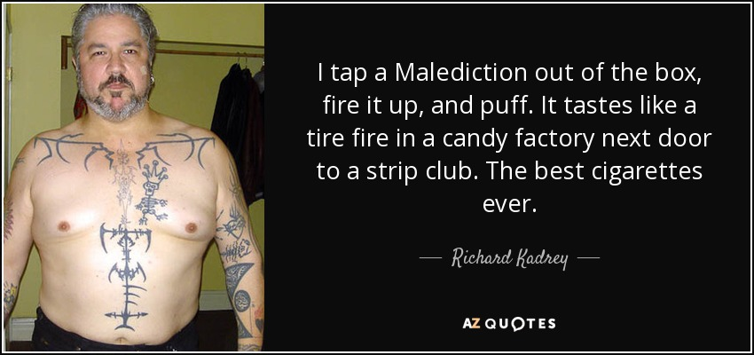 I tap a Malediction out of the box, fire it up, and puff. It tastes like a tire fire in a candy factory next door to a strip club. The best cigarettes ever. - Richard Kadrey