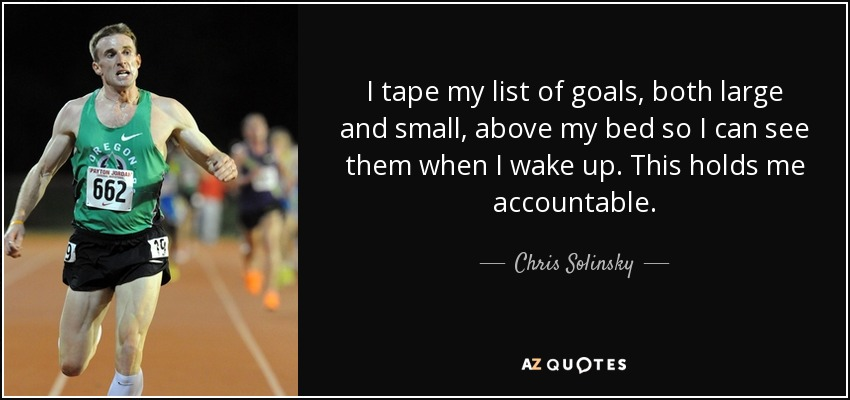 I tape my list of goals, both large and small, above my bed so I can see them when I wake up. This holds me accountable. - Chris Solinsky