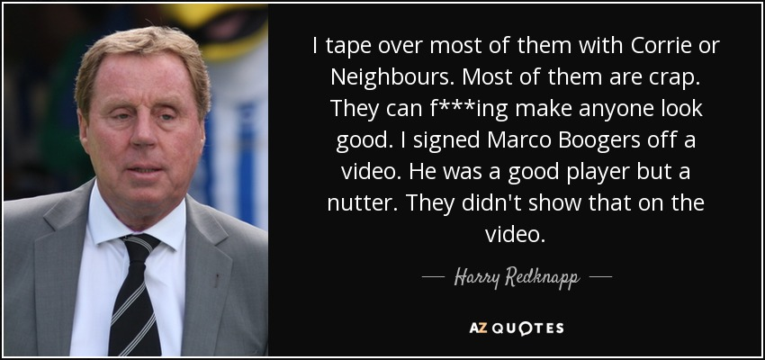 I tape over most of them with Corrie or Neighbours. Most of them are crap. They can f***ing make anyone look good. I signed Marco Boogers off a video. He was a good player but a nutter. They didn't show that on the video. - Harry Redknapp