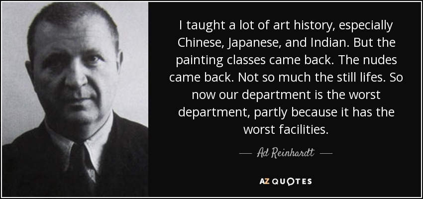 I taught a lot of art history, especially Chinese, Japanese, and Indian. But the painting classes came back. The nudes came back. Not so much the still lifes. So now our department is the worst department, partly because it has the worst facilities. - Ad Reinhardt