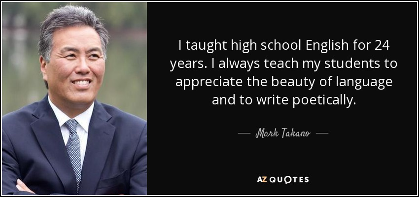 I taught high school English for 24 years. I always teach my students to appreciate the beauty of language and to write poetically. - Mark Takano