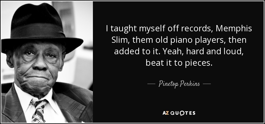 I taught myself off records, Memphis Slim, them old piano players, then added to it. Yeah, hard and loud, beat it to pieces. - Pinetop Perkins