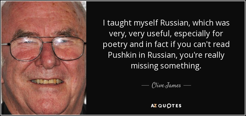 I taught myself Russian, which was very, very useful, especially for poetry and in fact if you can't read Pushkin in Russian, you're really missing something. - Clive James