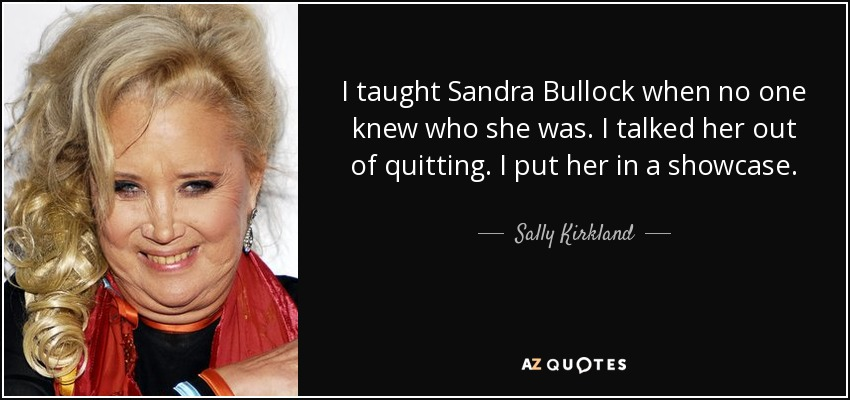 I taught Sandra Bullock when no one knew who she was. I talked her out of quitting. I put her in a showcase. - Sally Kirkland
