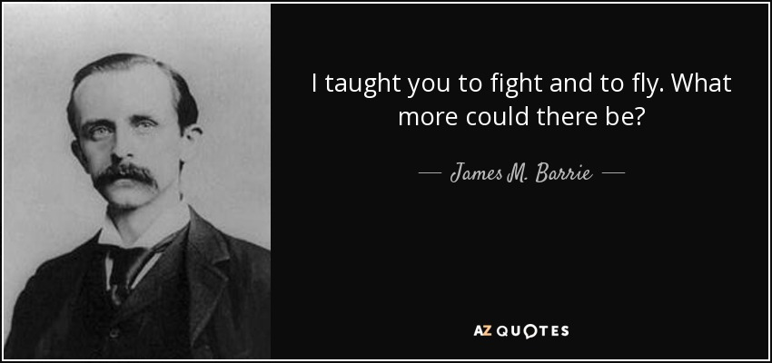 I taught you to fight and to fly. What more could there be? - James M. Barrie