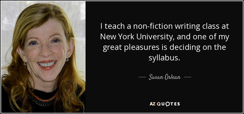 I teach a non-fiction writing class at New York University, and one of my great pleasures is deciding on the syllabus. - Susan Orlean