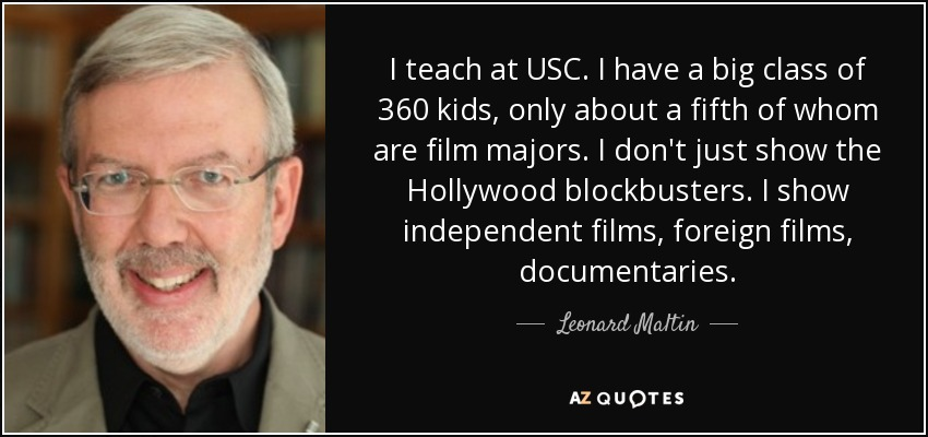 I teach at USC. I have a big class of 360 kids, only about a fifth of whom are film majors. I don't just show the Hollywood blockbusters. I show independent films, foreign films, documentaries. - Leonard Maltin