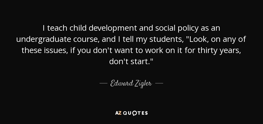 I teach child development and social policy as an undergraduate course, and I tell my students,