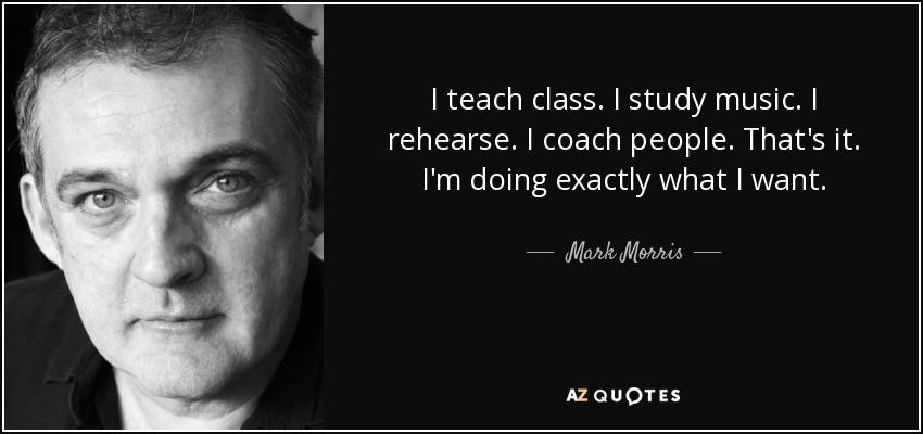 I teach class. I study music. I rehearse. I coach people. That's it. I'm doing exactly what I want. - Mark Morris