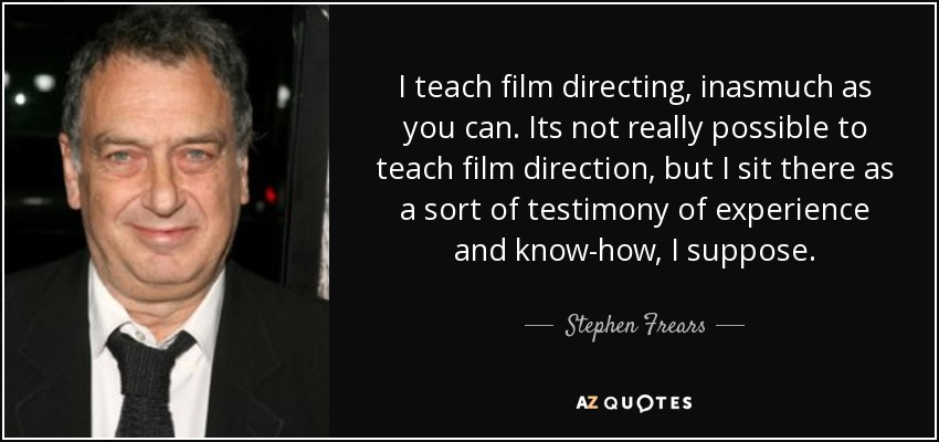 I teach film directing, inasmuch as you can. Its not really possible to teach film direction, but I sit there as a sort of testimony of experience and know-how, I suppose. - Stephen Frears