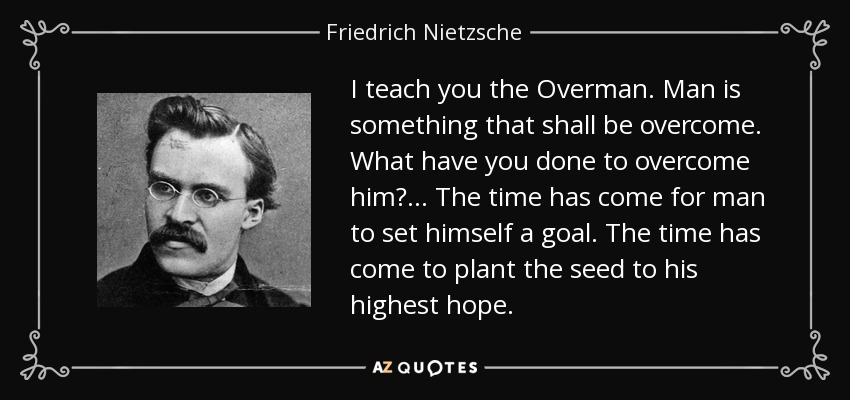 I teach you the Overman. Man is something that shall be overcome. What have you done to overcome him? ... The time has come for man to set himself a goal. The time has come to plant the seed to his highest hope. - Friedrich Nietzsche