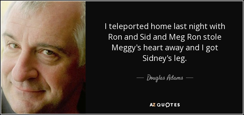 I teleported home last night with Ron and Sid and Meg Ron stole Meggy's heart away and I got Sidney's leg. - Douglas Adams