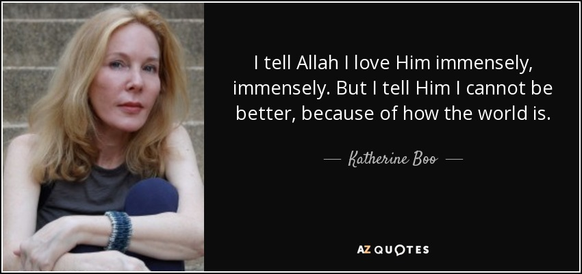 I tell Allah I love Him immensely, immensely. But I tell Him I cannot be better, because of how the world is. - Katherine Boo