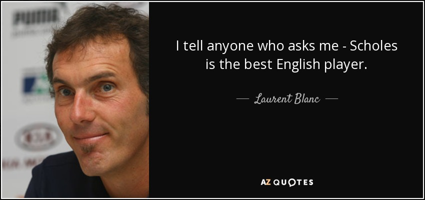 I tell anyone who asks me - Scholes is the best English player. - Laurent Blanc