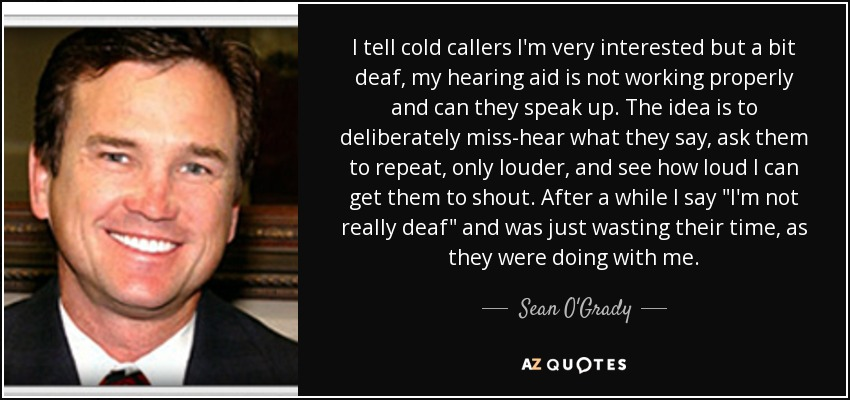I tell cold callers I'm very interested but a bit deaf, my hearing aid is not working properly and can they speak up. The idea is to deliberately miss-hear what they say, ask them to repeat, only louder, and see how loud I can get them to shout. After a while I say
