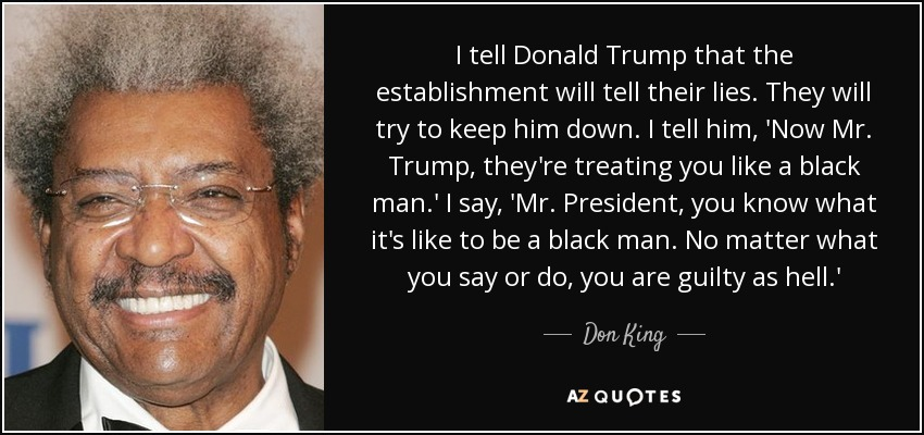 I tell Donald Trump that the establishment will tell their lies. They will try to keep him down. I tell him, 'Now Mr. Trump, they're treating you like a black man.' I say, 'Mr. President, you know what it's like to be a black man. No matter what you say or do, you are guilty as hell.' - Don King
