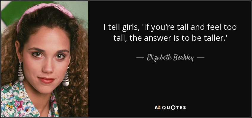 I tell girls, 'If you're tall and feel too tall, the answer is to be taller.' - Elizabeth Berkley