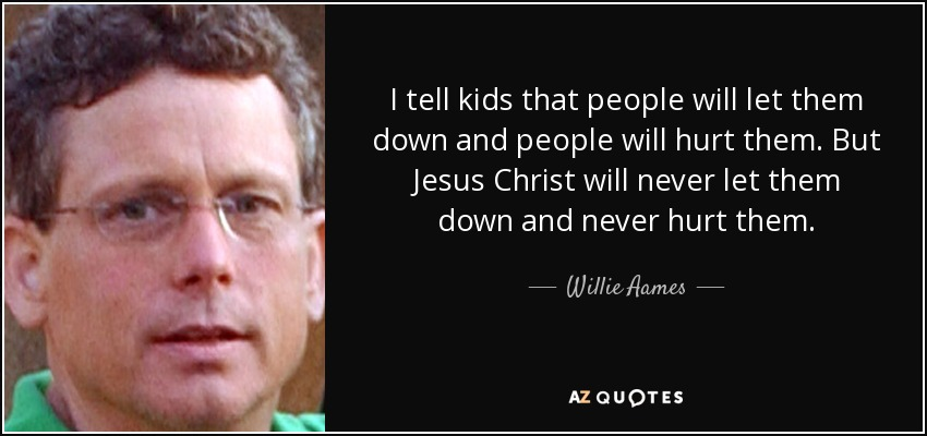 I tell kids that people will let them down and people will hurt them. But Jesus Christ will never let them down and never hurt them. - Willie Aames