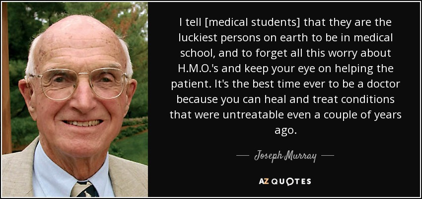 I tell [medical students] that they are the luckiest persons on earth to be in medical school, and to forget all this worry about H.M.O.'s and keep your eye on helping the patient. It's the best time ever to be a doctor because you can heal and treat conditions that were untreatable even a couple of years ago. - Joseph Murray