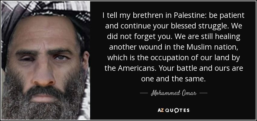 I tell my brethren in Palestine: be patient and continue your blessed struggle. We did not forget you. We are still healing another wound in the Muslim nation, which is the occupation of our land by the Americans. Your battle and ours are one and the same. - Mohammed Omar