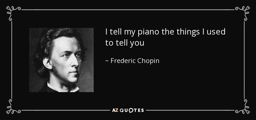 I tell my piano the things I used to tell you - Frederic Chopin