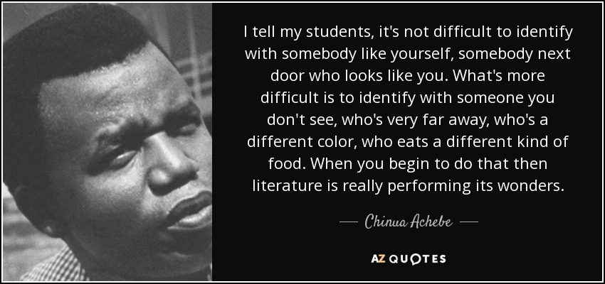 I tell my students, it's not difficult to identify with somebody like yourself, somebody next door who looks like you. What's more difficult is to identify with someone you don't see, who's very far away, who's a different color, who eats a different kind of food. When you begin to do that then literature is really performing its wonders. - Chinua Achebe