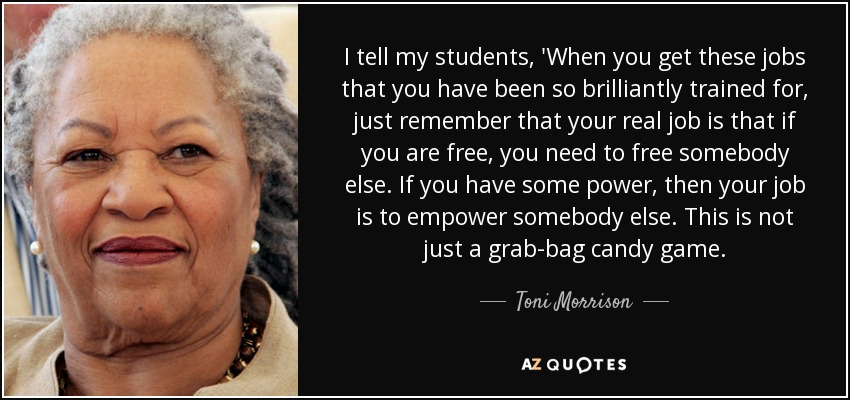 I tell my students, 'When you get these jobs that you have been so brilliantly trained for, just remember that your real job is that if you are free, you need to free somebody else. If you have some power, then your job is to empower somebody else. This is not just a grab-bag candy game. - Toni Morrison