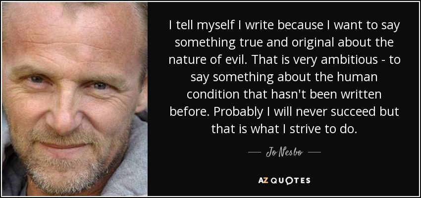 I tell myself I write because I want to say something true and original about the nature of evil. That is very ambitious - to say something about the human condition that hasn't been written before. Probably I will never succeed but that is what I strive to do. - Jo Nesbo