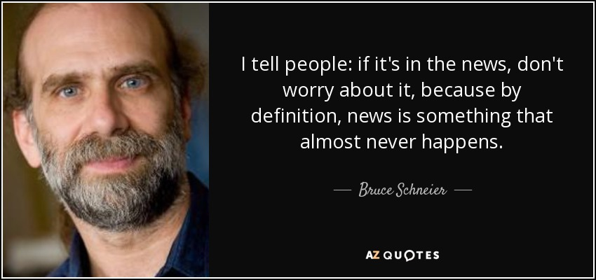 I tell people: if it's in the news, don't worry about it, because by definition, news is something that almost never happens. - Bruce Schneier