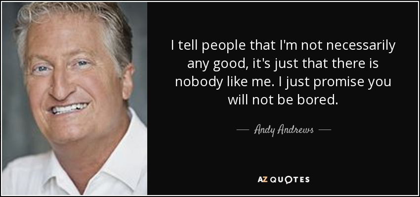 I tell people that I'm not necessarily any good, it's just that there is nobody like me. I just promise you will not be bored. - Andy Andrews