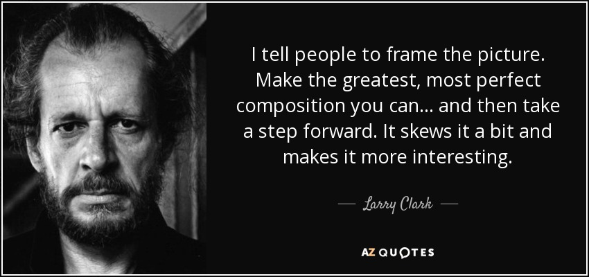 I tell people to frame the picture. Make the greatest, most perfect composition you can . . . and then take a step forward. It skews it a bit and makes it more interesting. - Larry Clark