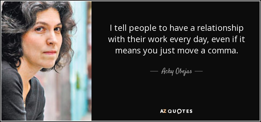 I tell people to have a relationship with their work every day, even if it means you just move a comma. - Achy Obejas