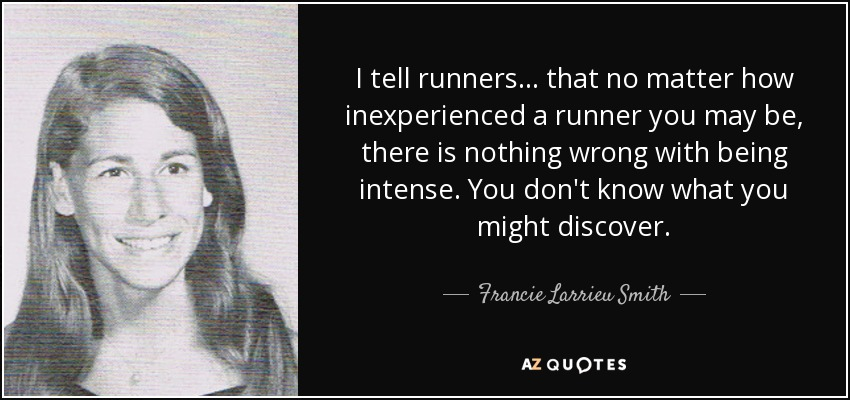 I tell runners... that no matter how inexperienced a runner you may be, there is nothing wrong with being intense. You don't know what you might discover. - Francie Larrieu Smith
