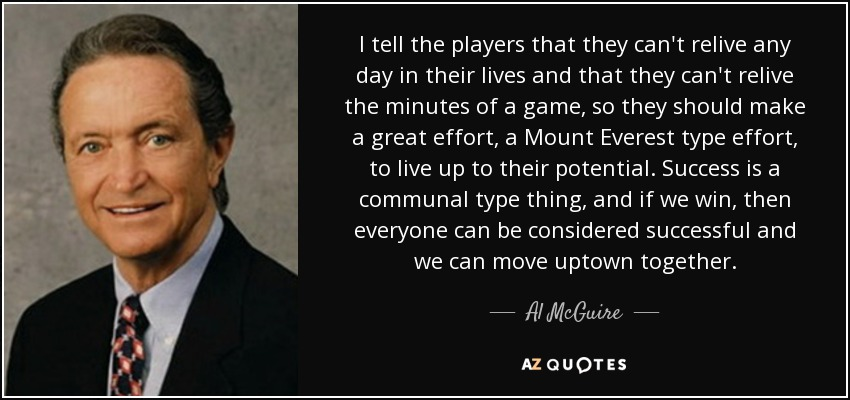 I tell the players that they can't relive any day in their lives and that they can't relive the minutes of a game, so they should make a great effort, a Mount Everest type effort, to live up to their potential. Success is a communal type thing, and if we win, then everyone can be considered successful and we can move uptown together. - Al McGuire