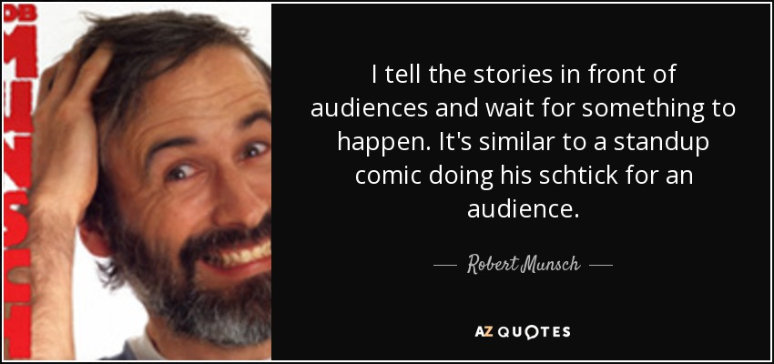 I tell the stories in front of audiences and wait for something to happen. It's similar to a standup comic doing his schtick for an audience. - Robert Munsch