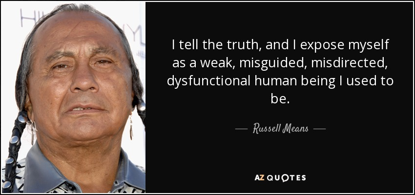 I tell the truth, and I expose myself as a weak, misguided, misdirected, dysfunctional human being I used to be. - Russell Means