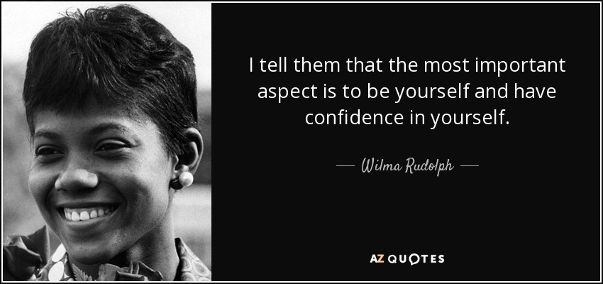 I tell them that the most important aspect is to be yourself and have confidence in yourself. - Wilma Rudolph