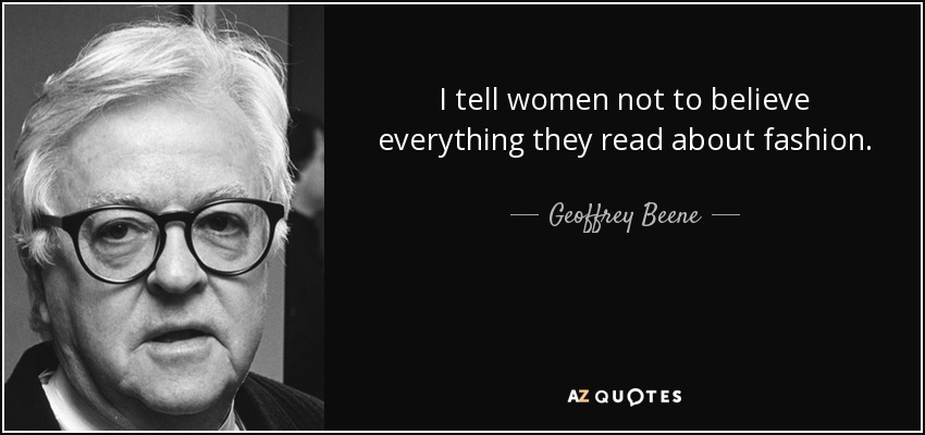I tell women not to believe everything they read about fashion. - Geoffrey Beene