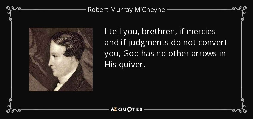 I tell you, brethren, if mercies and if judgments do not convert you, God has no other arrows in His quiver. - Robert Murray M'Cheyne