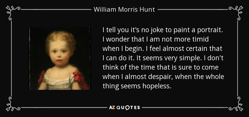 I tell you it's no joke to paint a portrait. I wonder that I am not more timid when I begin. I feel almost certain that I can do it. It seems very simple. I don't think of the time that is sure to come when I almost despair, when the whole thing seems hopeless. - William Morris Hunt