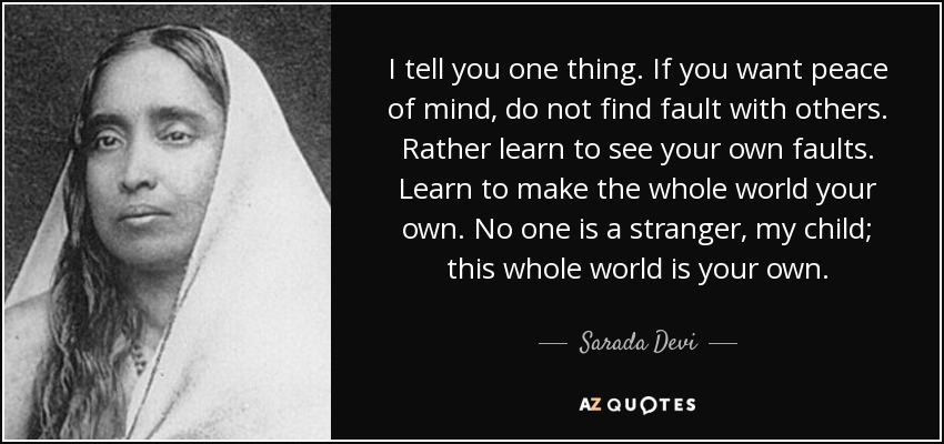 I tell you one thing. If you want peace of mind, do not find fault with others. Rather learn to see your own faults. Learn to make the whole world your own. No one is a stranger, my child; this whole world is your own. - Sarada Devi