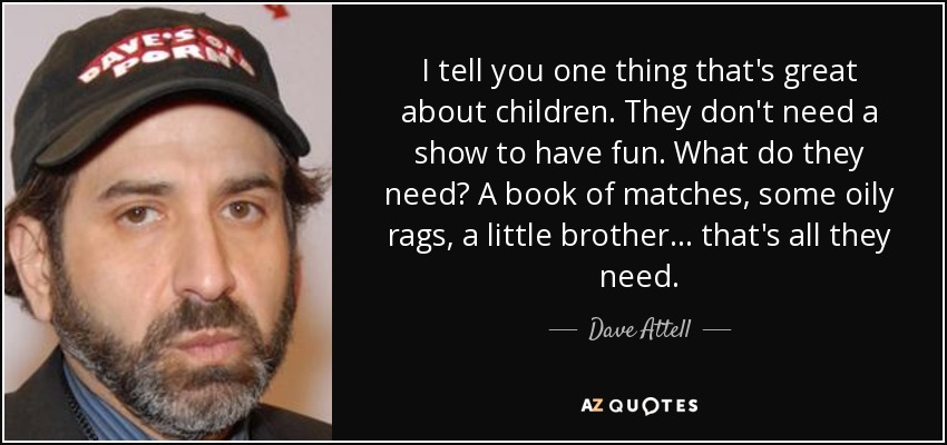 I tell you one thing that's great about children. They don't need a show to have fun. What do they need? A book of matches, some oily rags, a little brother... that's all they need. - Dave Attell
