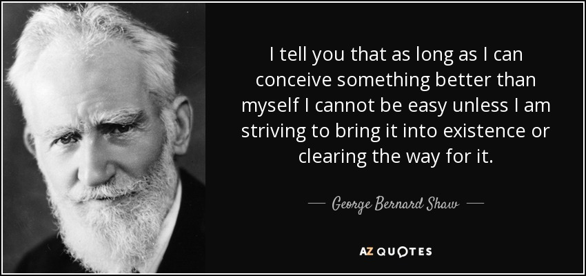 I tell you that as long as I can conceive something better than myself I cannot be easy unless I am striving to bring it into existence or clearing the way for it. - George Bernard Shaw