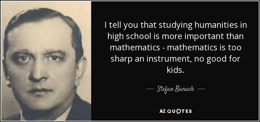 I tell you that studying humanities in high school is more important than mathematics - mathematics is too sharp an instrument, no good for kids. - Stefan Banach