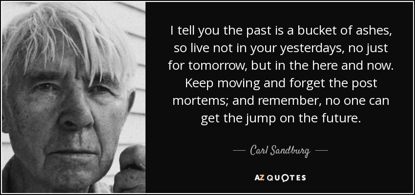 I tell you the past is a bucket of ashes, so live not in your yesterdays, no just for tomorrow, but in the here and now. Keep moving and forget the post mortems; and remember, no one can get the jump on the future. - Carl Sandburg