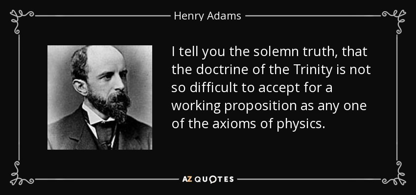 I tell you the solemn truth, that the doctrine of the Trinity is not so difficult to accept for a working proposition as any one of the axioms of physics. - Henry Adams
