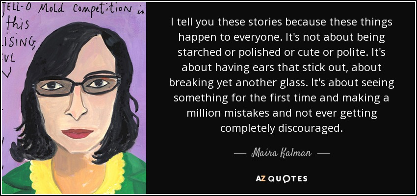 I tell you these stories because these things happen to everyone. It's not about being starched or polished or cute or polite. It's about having ears that stick out, about breaking yet another glass. It's about seeing something for the first time and making a million mistakes and not ever getting completely discouraged. - Maira Kalman