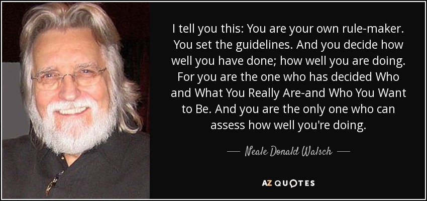 I tell you this: You are your own rule-maker. You set the guidelines. And you decide how well you have done; how well you are doing. For you are the one who has decided Who and What You Really Are-and Who You Want to Be. And you are the only one who can assess how well you're doing. - Neale Donald Walsch