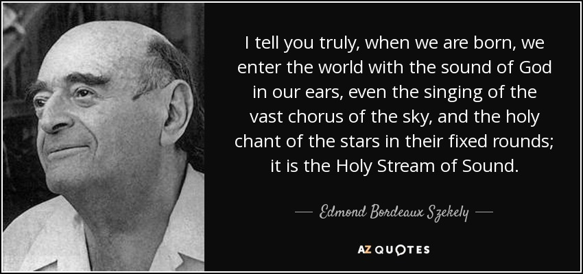 I tell you truly, when we are born, we enter the world with the sound of God in our ears, even the singing of the vast chorus of the sky, and the holy chant of the stars in their fixed rounds; it is the Holy Stream of Sound. - Edmond Bordeaux Szekely