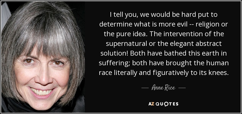 I tell you, we would be hard put to determine what is more evil -- religion or the pure idea. The intervention of the supernatural or the elegant abstract solution! Both have bathed this earth in suffering; both have brought the human race literally and figuratively to its knees. - Anne Rice